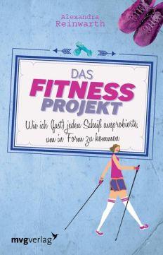Alexandra Reinwarth: Das Fitnessprojekt. Wie ich (fast) jeden Scheiß ausprobierte, um in Form zu kommen.