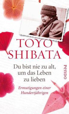 Toyo Shibata: Du bist nie zu alt, um das Leben zu lieben. Ermutigungen einer Hundertjährigen.