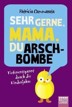 Patricia Cammarata: Sehr gerne, Mama, du Arschbombe. Tiefenentspannt durch die Kinderjahre.