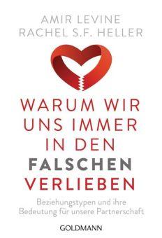 Amir Levine & Rachel S. F. Heller: Warum wir uns immer in den Falschen verlieben. Beziehungstypen und ihre Bedeutung für unsere Partnerschaft.